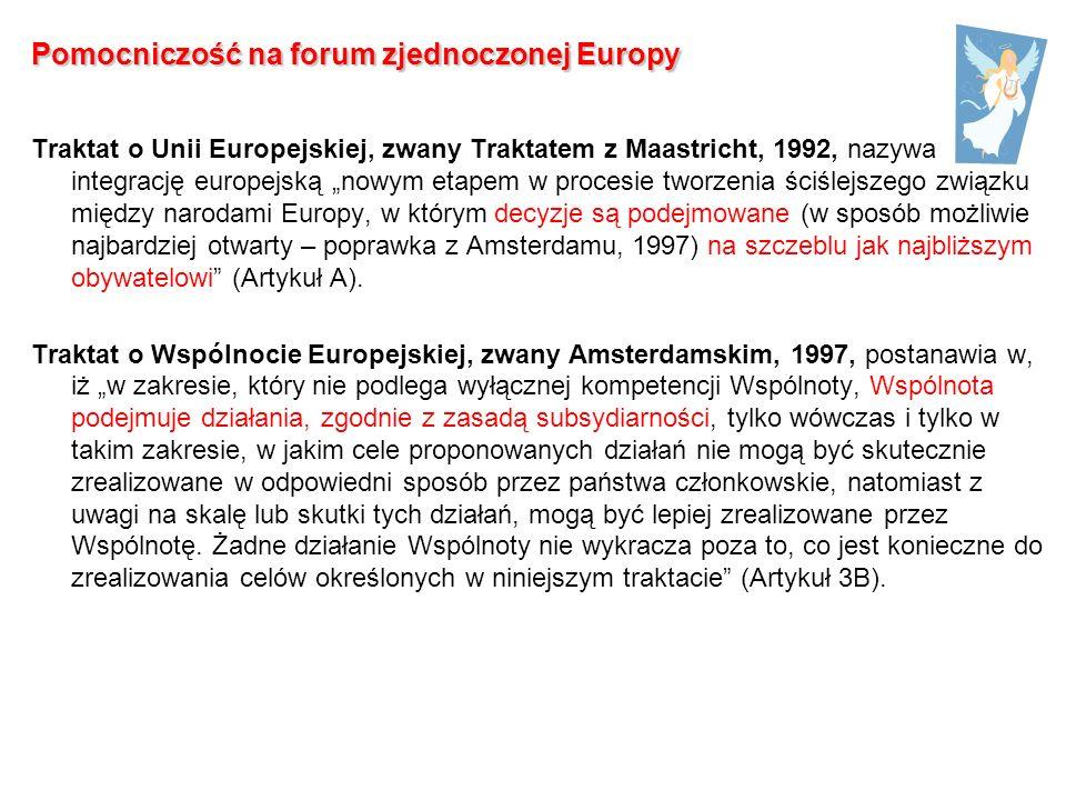 Pomocniczość na forum zjednoczonej Europy Traktat o Unii Europejskiej, zwany Traktatem z Maastricht, 1992, nazywa integrację europejską nowym etapem w procesie tworzenia ściślejszego związku między narodami Europy, w którym decyzje są podejmowane (w sposób możliwie najbardziej otwarty – poprawka z Amsterdamu, 1997) na szczeblu jak najbliższym obywatelowi (Artykuł A).