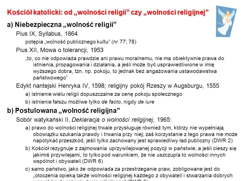 Kościół katolicki: od wolności religii czy wolności religijnej a) Niebezpieczna wolność religii Pius IX, Syllabus, 1864 potępia wolność publicznego kultu (nr 77; 78) Pius XII, Mowa o tolerancji, 1953 to, co nie odpowiada prawdzie ani prawu moralnemu, nie ma obiektywnie prawa do istnienia, propagowania i działania, a jeśli może być usprawiedliwione w imię wyższego dobra, tzn.