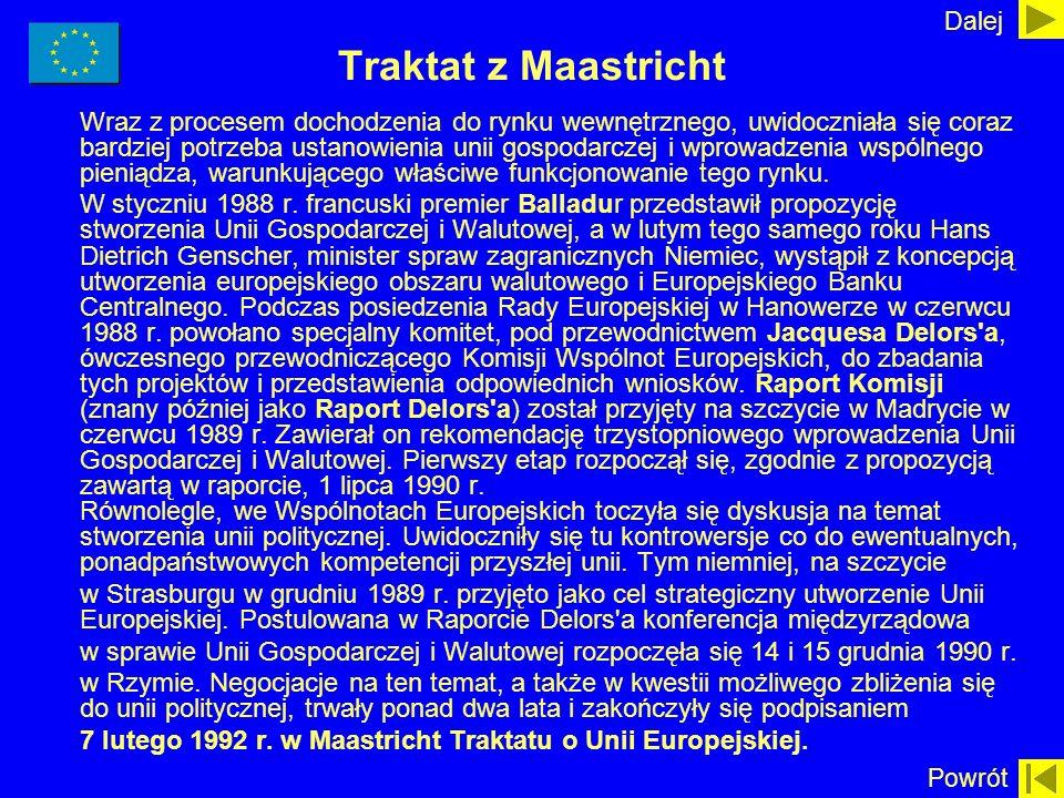 Traktat z Maastricht Wraz z procesem dochodzenia do rynku wewnętrznego, uwidoczniała się coraz bardziej potrzeba ustanowienia unii gospodarczej i wpro