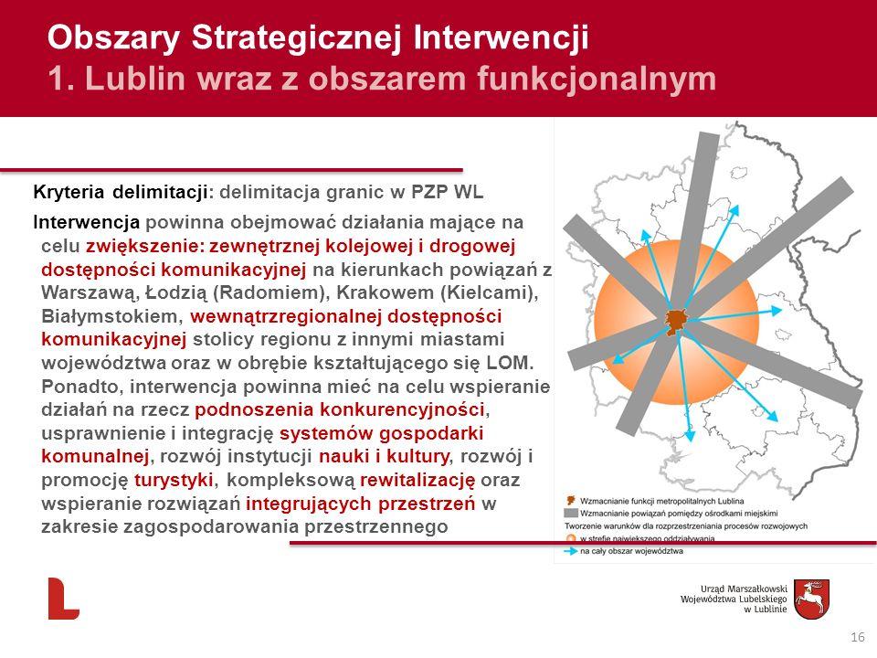 16 Obszary Strategicznej Interwencji 1. Lublin wraz z obszarem funkcjonalnym Kryteria delimitacji: delimitacja granic w PZP WL Interwencja powinna obe