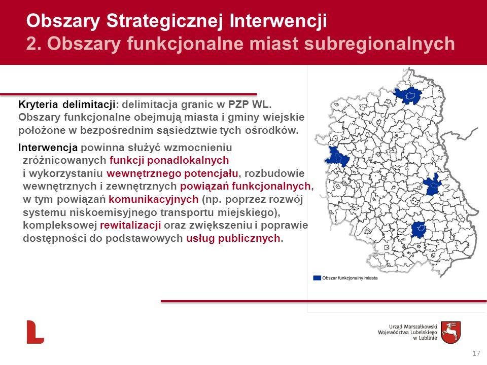 17 Obszary Strategicznej Interwencji 2. Obszary funkcjonalne miast subregionalnych Kryteria delimitacji: delimitacja granic w PZP WL. Obszary funkcjon