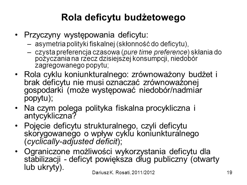Rola deficytu budżetowego Przyczyny występowania deficytu: –asymetria polityki fiskalnej (skłonność do deficytu), –czysta preferencja czasowa (pure time preference) skłania do pożyczania na rzecz dzisiejszej konsumpcji, niedobór zagregowanego popytu; Rola cyklu koniunkturalnego: zrównoważony budżet i brak deficytu nie musi oznaczać zrównoważonej gospodarki (może występować niedobór/nadmiar popytu); Na czym polega polityka fiskalna procykliczna i antycykliczna.