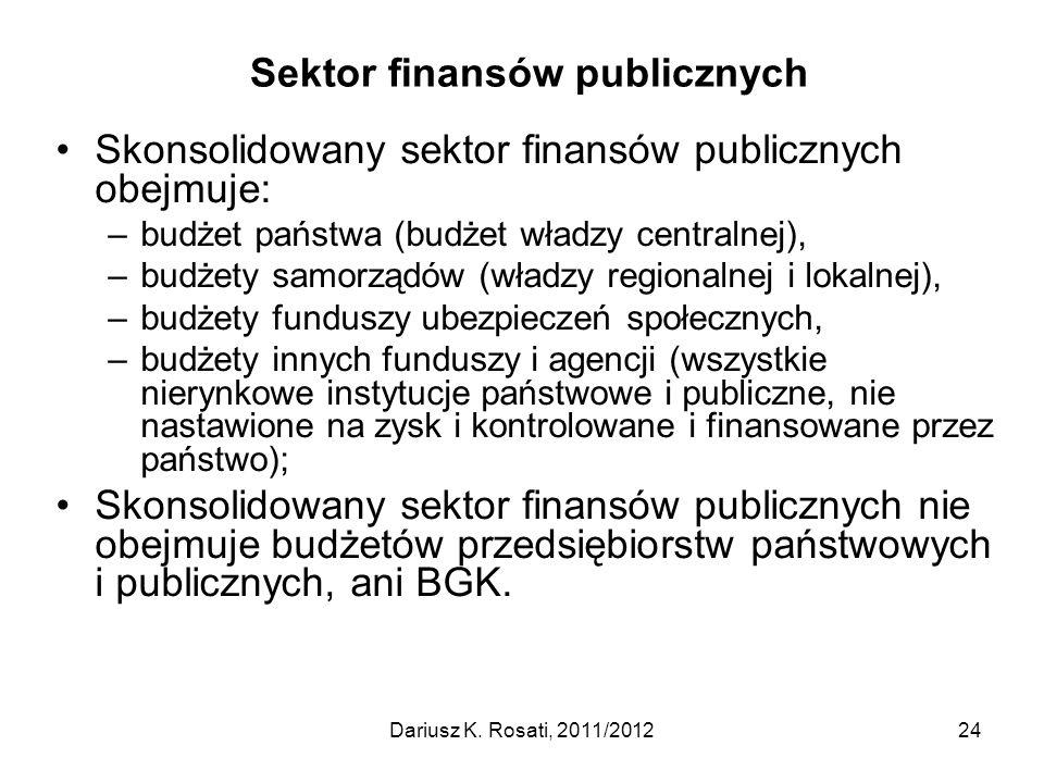 Sektor finansów publicznych Skonsolidowany sektor finansów publicznych obejmuje: –budżet państwa (budżet władzy centralnej), –budżety samorządów (władzy regionalnej i lokalnej), –budżety funduszy ubezpieczeń społecznych, –budżety innych funduszy i agencji (wszystkie nierynkowe instytucje państwowe i publiczne, nie nastawione na zysk i kontrolowane i finansowane przez państwo); Skonsolidowany sektor finansów publicznych nie obejmuje budżetów przedsiębiorstw państwowych i publicznych, ani BGK.