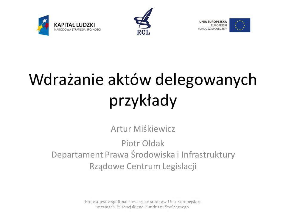 Wdrażanie aktów delegowanych przykłady Artur Miśkiewicz Piotr Ołdak Departament Prawa Środowiska i Infrastruktury Rządowe Centrum Legislacji Projekt j
