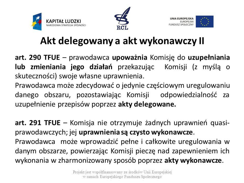 Akt delegowany a akt wykonawczy II art. 290 TFUE – prawodawca upoważnia Komisję do uzupełniania lub zmieniania jego działań przekazując Komisji (z myś