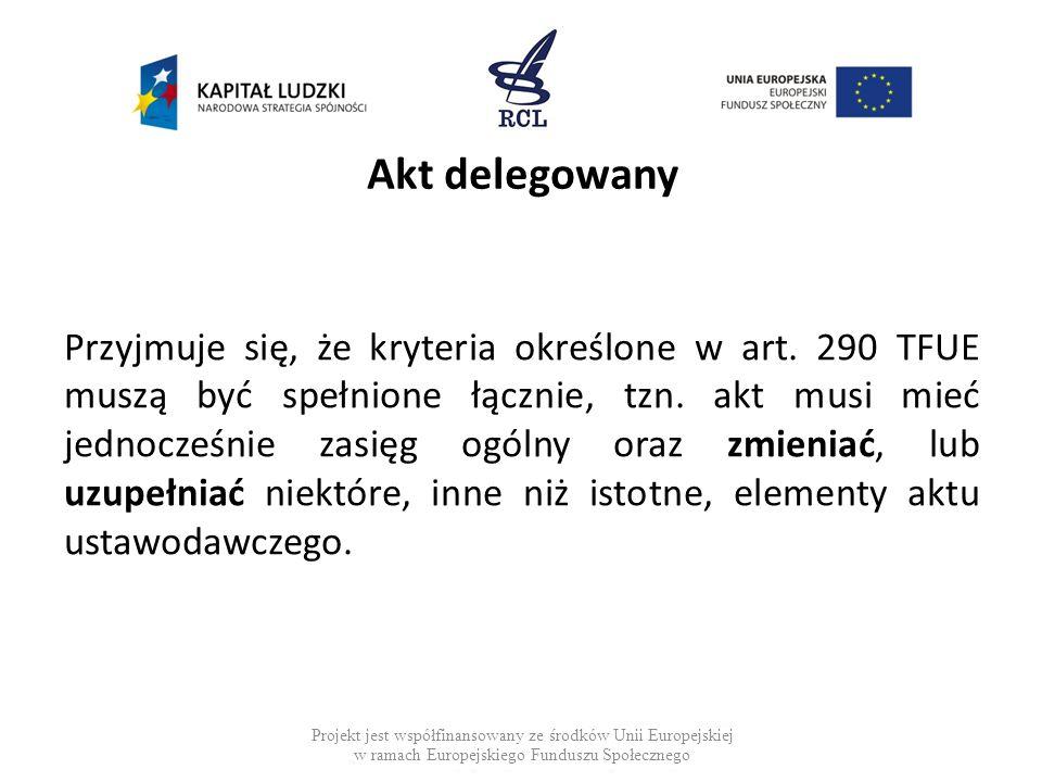 Akt delegowany Przyjmuje się, że kryteria określone w art. 290 TFUE muszą być spełnione łącznie, tzn. akt musi mieć jednocześnie zasięg ogólny oraz zm