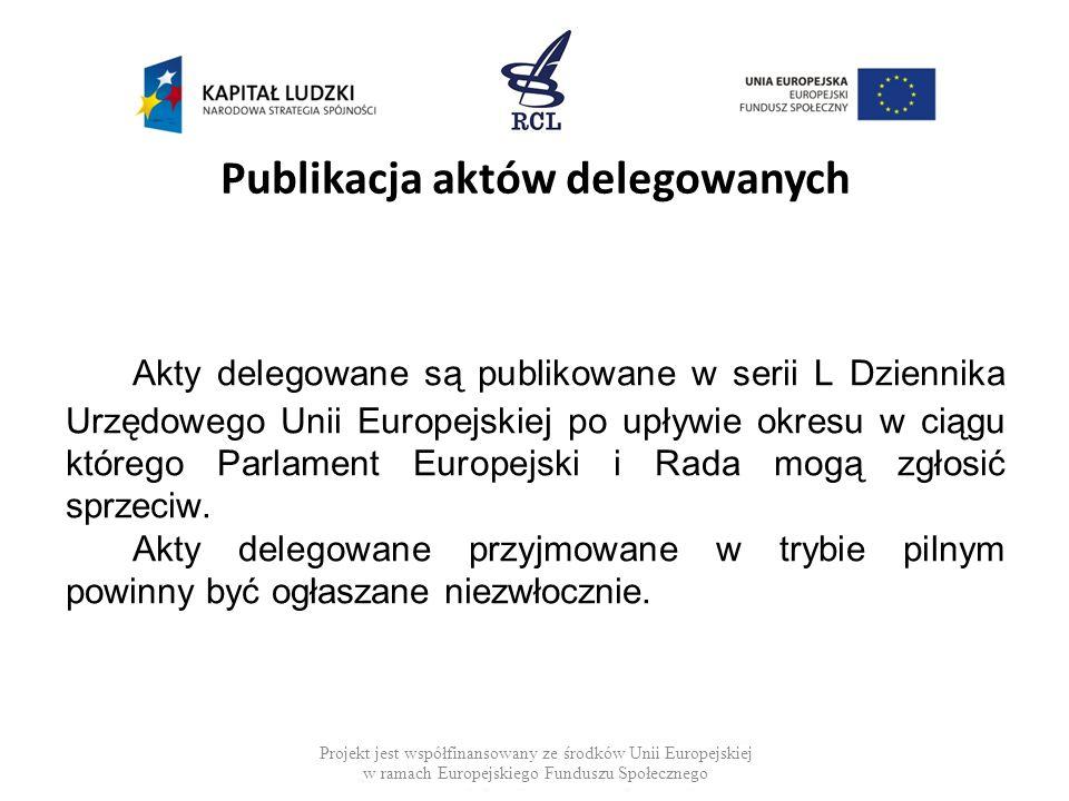 Publikacja aktów delegowanych Akty delegowane są publikowane w serii L Dziennika Urzędowego Unii Europejskiej po upływie okresu w ciągu którego Parlam