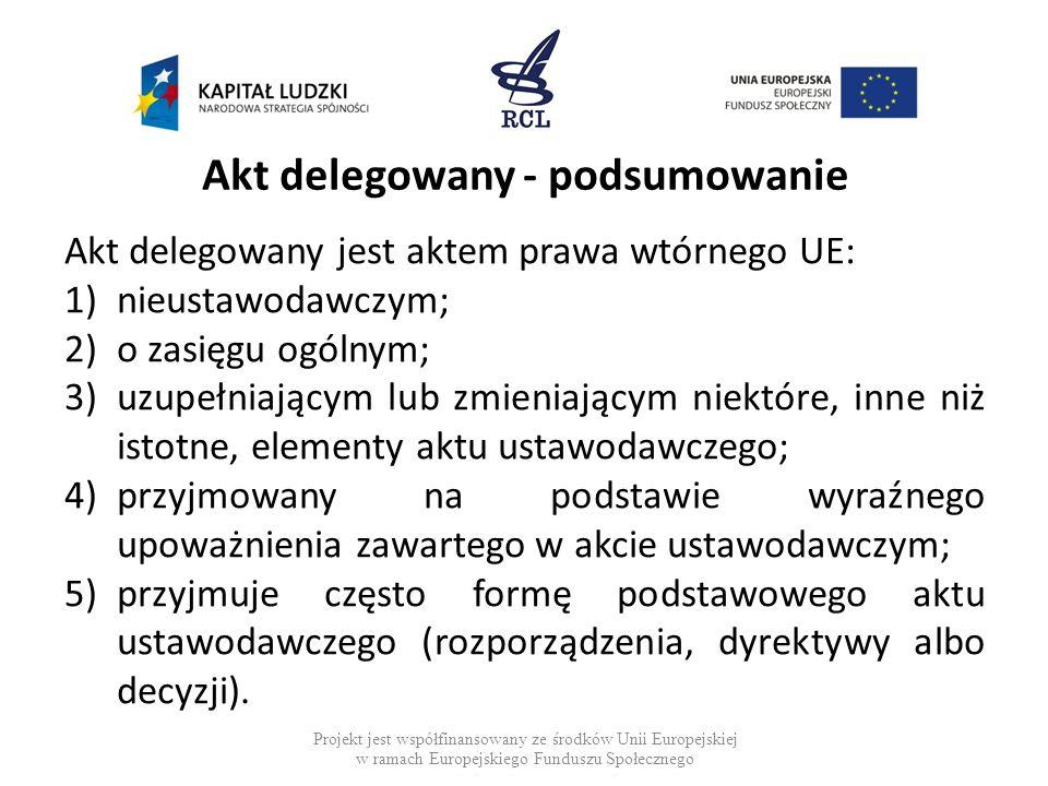 Akt delegowany - podsumowanie Akt delegowany jest aktem prawa wtórnego UE: 1)nieustawodawczym; 2)o zasięgu ogólnym; 3)uzupełniającym lub zmieniającym