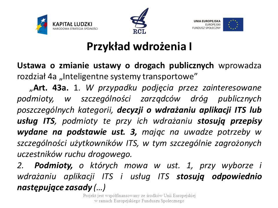 Przykład wdrożenia I Ustawa o zmianie ustawy o drogach publicznych wprowadza rozdział 4a Inteligentne systemy transportowe Art. 43a. 1. W przypadku po