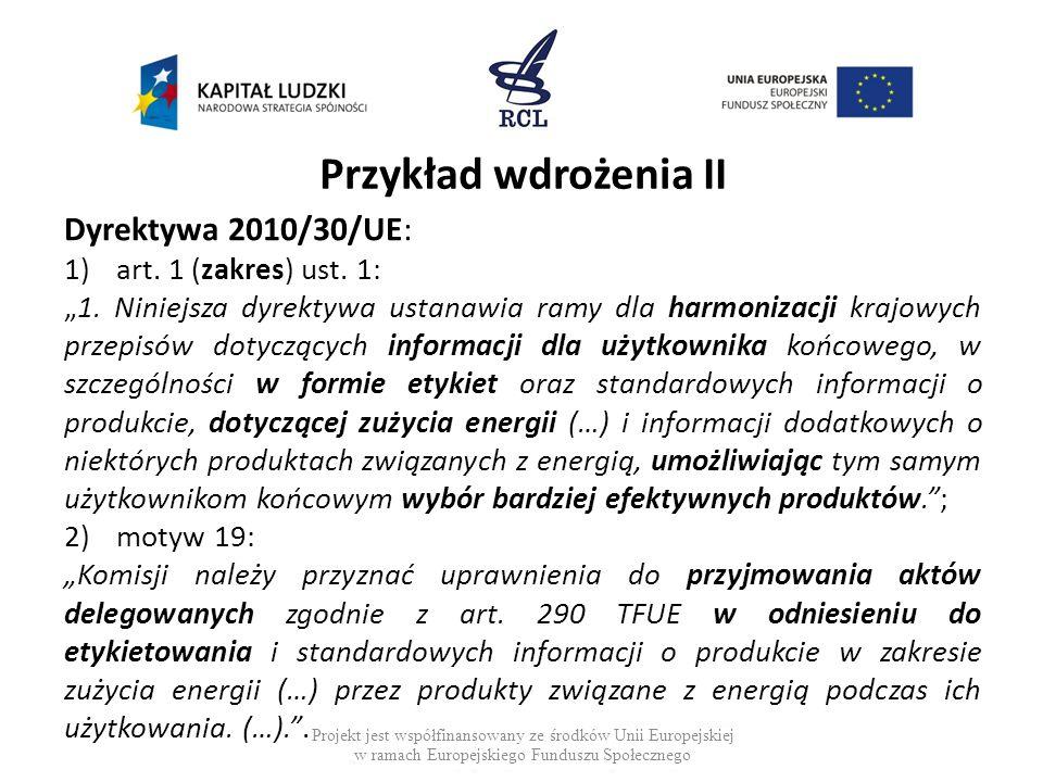 Przykład wdrożenia II Dyrektywa 2010/30/UE: 1)art. 1 (zakres) ust. 1: 1. Niniejsza dyrektywa ustanawia ramy dla harmonizacji krajowych przepisów dotyc