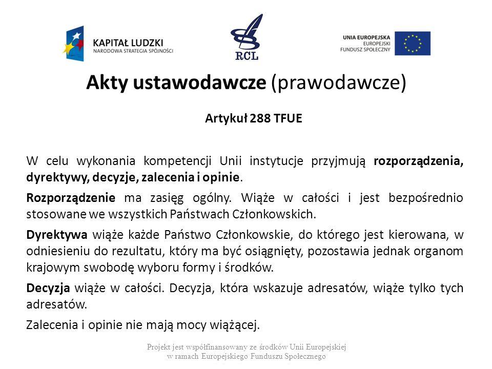 Akty ustawodawcze (prawodawcze) Artykuł 288 TFUE W celu wykonania kompetencji Unii instytucje przyjmują rozporządzenia, dyrektywy, decyzje, zalecenia