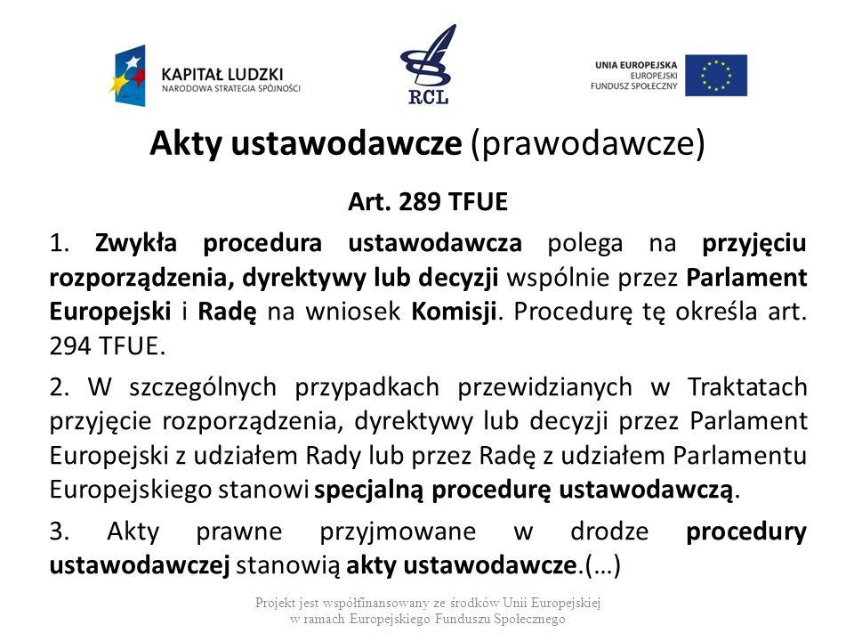 Akty ustawodawcze (prawodawcze) Art. 289 TFUE 1. Zwykła procedura ustawodawcza polega na przyjęciu rozporządzenia, dyrektywy lub decyzji wspólnie prze