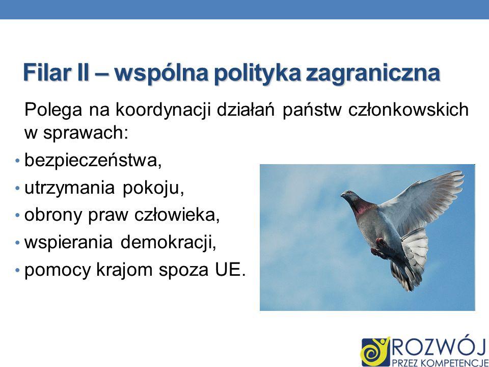 Filar II – wspólna polityka zagraniczna Polega na koordynacji działań państw członkowskich w sprawach: bezpieczeństwa, utrzymania pokoju, obrony praw