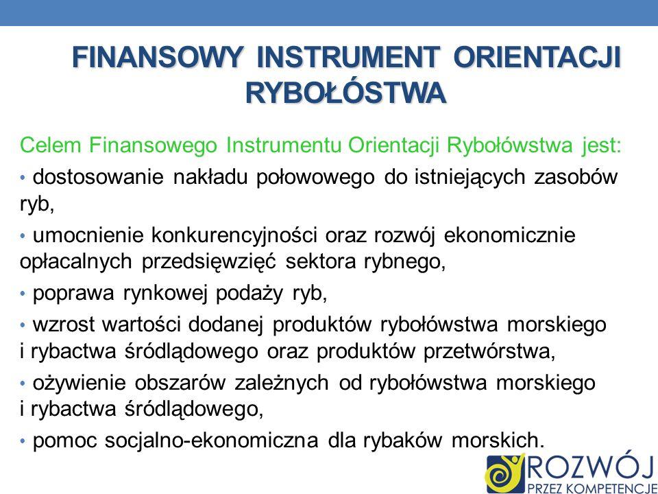 FINANSOWY INSTRUMENT ORIENTACJI RYBOŁÓSTWA Celem Finansowego Instrumentu Orientacji Rybołówstwa jest: dostosowanie nakładu połowowego do istniejących