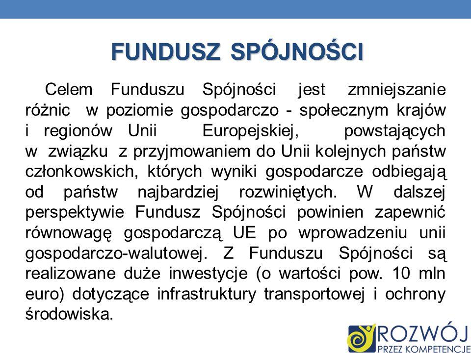 FUNDUSZ SPÓJNOŚCI Celem Funduszu Spójności jest zmniejszanie różnic w poziomie gospodarczo - społecznym krajów i regionów Unii Europejskiej, powstając