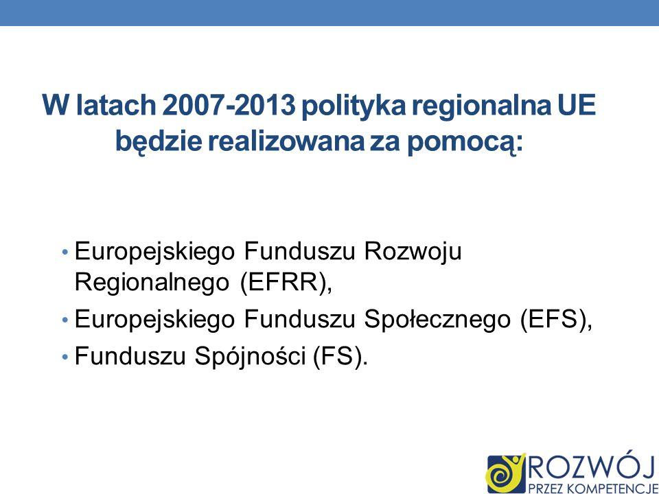 W latach 2007-2013 polityka regionalna UE będzie realizowana za pomocą: Europejskiego Funduszu Rozwoju Regionalnego (EFRR), Europejskiego Funduszu Spo