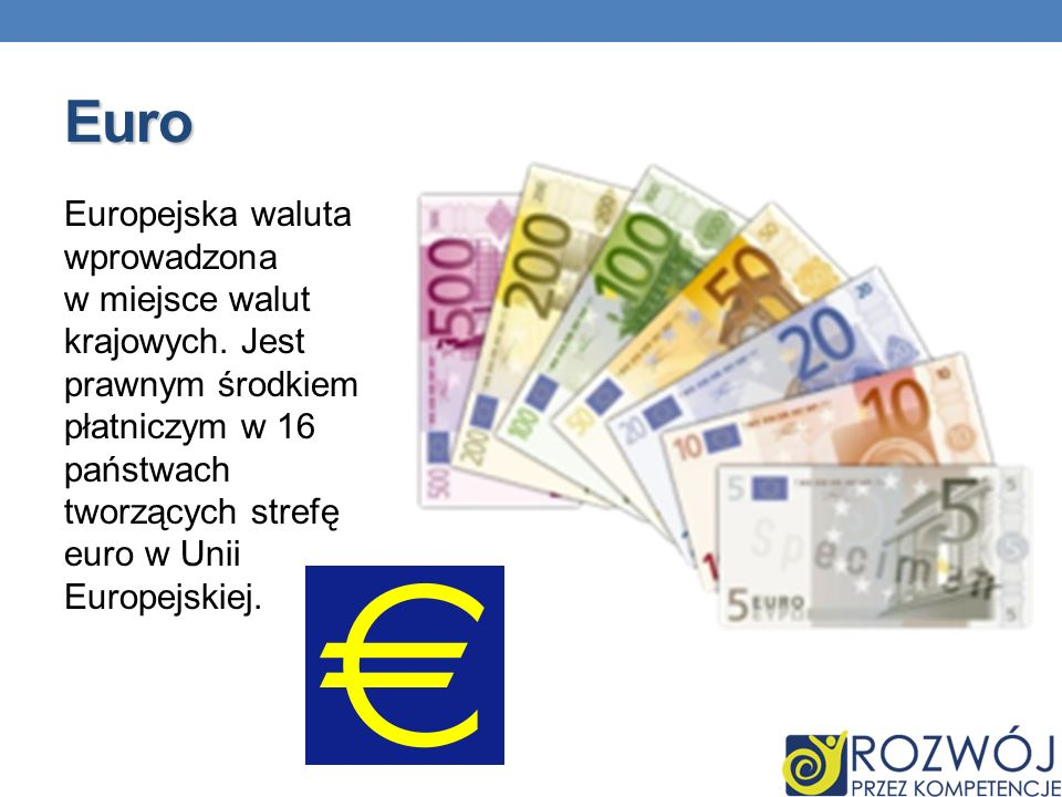 Euro Europejska waluta wprowadzona w miejsce walut krajowych. Jest prawnym środkiem płatniczym w 16 państwach tworzących strefę euro w Unii Europejski