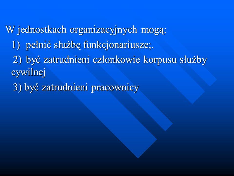 W jednostkach organizacyjnych mogą: W jednostkach organizacyjnych mogą: 1)pełnić służbę funkcjonariusze;. 2)być zatrudnieni członkowie korpusu służby