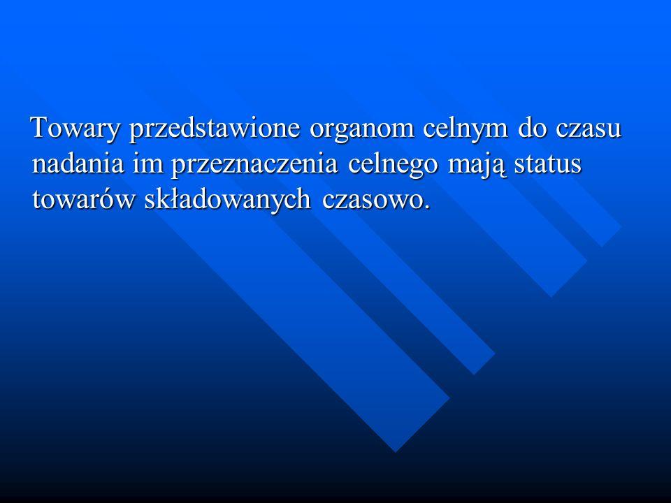 Towary przedstawione organom celnym do czasu nadania im przeznaczenia celnego mają status towarów składowanych czasowo. Towary przedstawione organom c