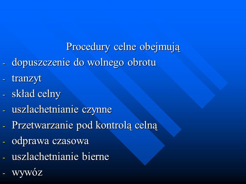 Procedury celne obejmują - dopuszczenie do wolnego obrotu - tranzyt - skład celny - uszlachetnianie czynne - Przetwarzanie pod kontrolą celną - odpraw
