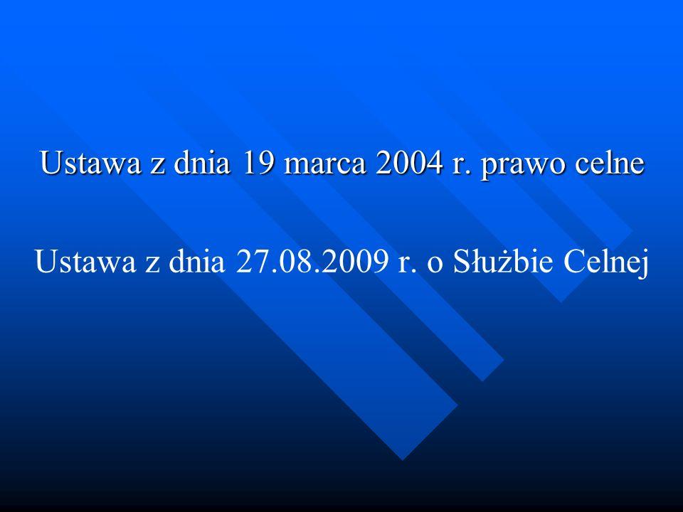Ustawa z dnia 19 marca 2004 r. prawo celne Ustawa z dnia 27.08.2009 r. o Służbie Celnej