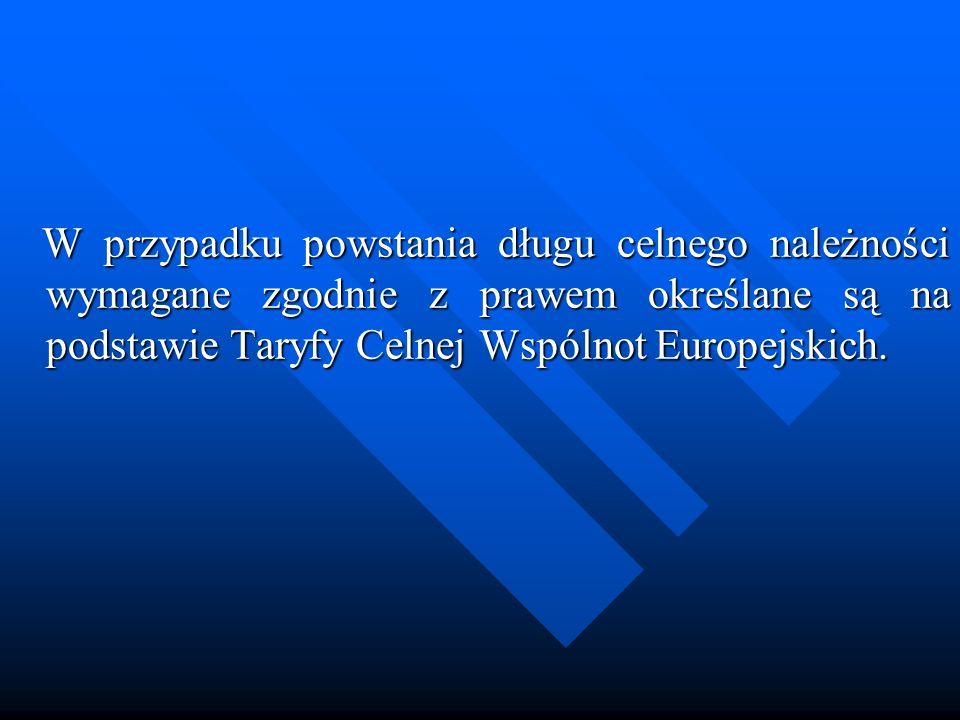 W przypadku powstania długu celnego należności wymagane zgodnie z prawem określane są na podstawie Taryfy Celnej Wspólnot Europejskich. W przypadku po