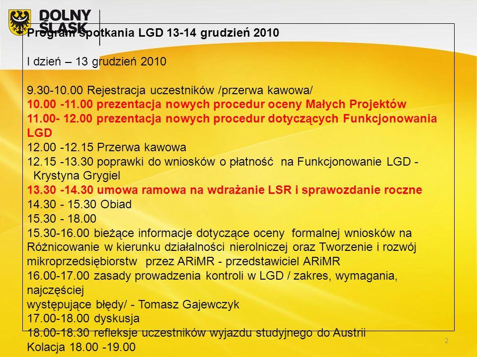 Program spotkania LGD 13-14 grudzień 2010 I dzień – 13 grudzień 2010 9.30-10.00 Rejestracja uczestników /przerwa kawowa/ 10.00 -11.00 prezentacja nowych procedur oceny Małych Projektów 11.00- 12.00 prezentacja nowych procedur dotyczących Funkcjonowania LGD 12.00 -12.15 Przerwa kawowa 12.15 -13.30 poprawki do wniosków o płatność na Funkcjonowanie LGD - Krystyna Grygiel 13.30 -14.30 umowa ramowa na wdrażanie LSR i sprawozdanie roczne 14.30 - 15.30 Obiad 15.30 - 18.00 15.30-16.00 bieżące informacje dotyczące oceny formalnej wniosków na Różnicowanie w kierunku działalności nierolniczej oraz Tworzenie i rozwój mikroprzedsiębiorstw przez ARiMR - przedstawiciel ARiMR 16.00-17.00 zasady prowadzenia kontroli w LGD / zakres, wymagania, najczęściej występujące błędy/ - Tomasz Gajewczyk 17.00-18.00 dyskusja 18.00-18.30 refleksje uczestników wyjazdu studyjnego do Austrii Kolacja 18.00 -19.00 2