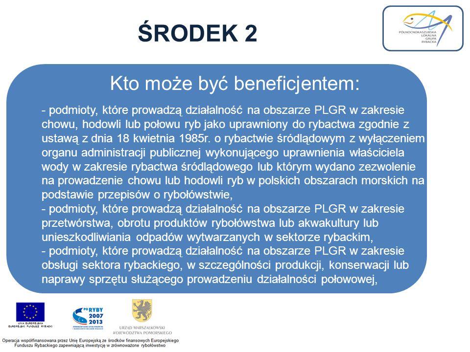 ŚRODEK 2 Kto może być beneficjentem: - podmioty, które prowadzą działalność na obszarze PLGR w zakresie chowu, hodowli lub połowu ryb jako uprawniony do rybactwa zgodnie z ustawą z dnia 18 kwietnia 1985r.