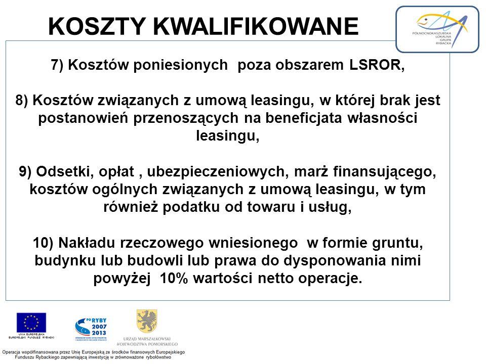 7) Kosztów poniesionych poza obszarem LSROR, 8) Kosztów związanych z umową leasingu, w której brak jest postanowień przenoszących na beneficjata własności leasingu, 9) Odsetki, opłat, ubezpieczeniowych, marż finansującego, kosztów ogólnych związanych z umową leasingu, w tym również podatku od towaru i usług, 10) Nakładu rzeczowego wniesionego w formie gruntu, budynku lub budowli lub prawa do dysponowania nimi powyżej 10% wartości netto operacje.