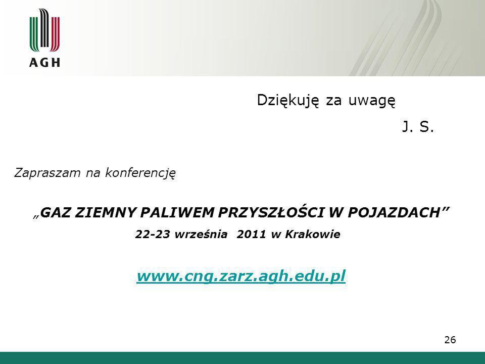 Dziękuję za uwagę J. S. Zapraszam na konferencję GAZ ZIEMNY PALIWEM PRZYSZŁOŚCI W POJAZDACH 22-23 września 2011 w Krakowie www.cng.zarz.agh.edu.pl 26