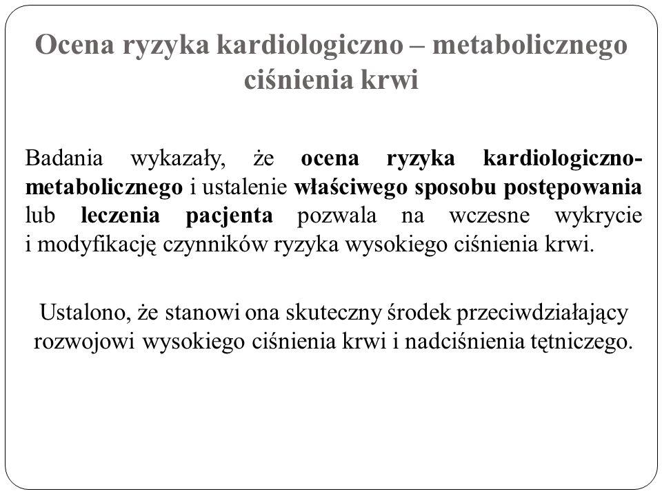 Ocena ryzyka kardiologiczno – metabolicznego ciśnienia krwi Badania wykazały, że ocena ryzyka kardiologiczno- metabolicznego i ustalenie właściwego sp