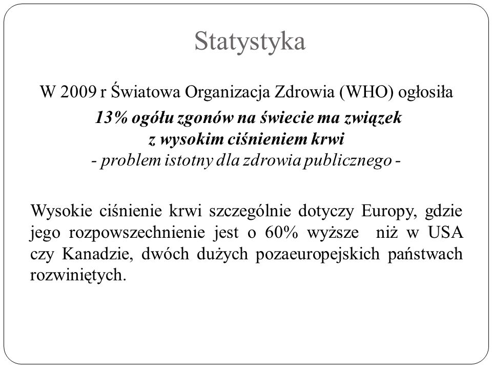 Statystyka W 2009 r Światowa Organizacja Zdrowia (WHO) ogłosiła 13% ogółu zgonów na świecie ma związek z wysokim ciśnieniem krwi - problem istotny dla