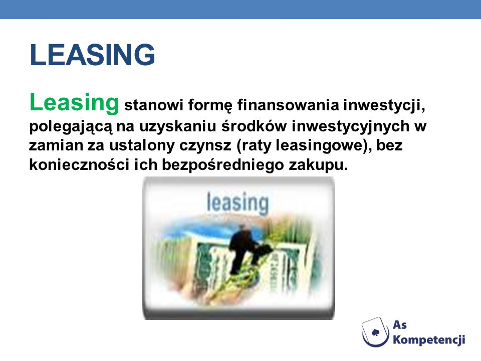 LEASING Leasing stanowi formę finansowania inwestycji, polegającą na uzyskaniu środków inwestycyjnych w zamian za ustalony czynsz (raty leasingowe), bez konieczności ich bezpośredniego zakupu.