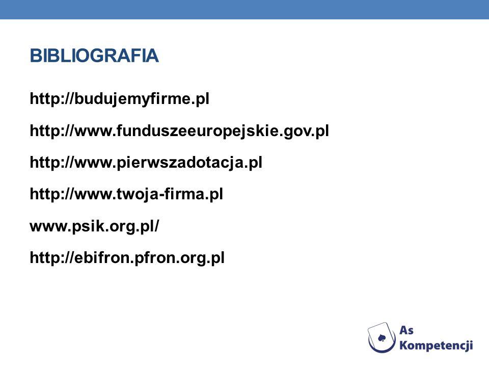 BIBLIOGRAFIA http://budujemyfirme.pl http://www.funduszeeuropejskie.gov.pl http://www.pierwszadotacja.pl http://www.twoja-firma.pl www.psik.org.pl/ http://ebifron.pfron.org.pl
