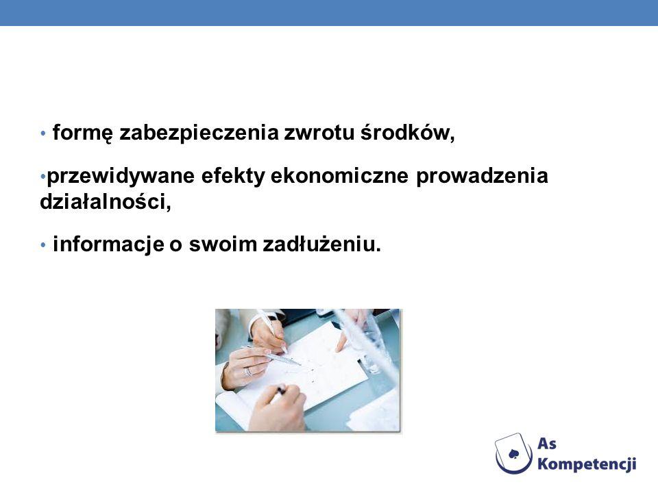 formę zabezpieczenia zwrotu środków, przewidywane efekty ekonomiczne prowadzenia działalności, informacje o swoim zadłużeniu.