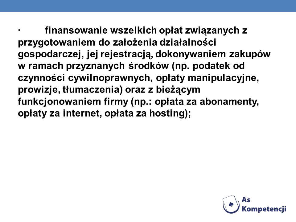 · finansowanie wszelkich opłat związanych z przygotowaniem do założenia działalności gospodarczej, jej rejestracją, dokonywaniem zakupów w ramach przyznanych środków (np.