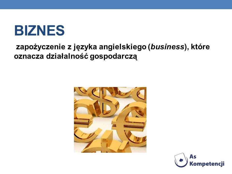 BIZNES zapożyczenie z języka angielskiego (business), które oznacza działalność gospodarczą