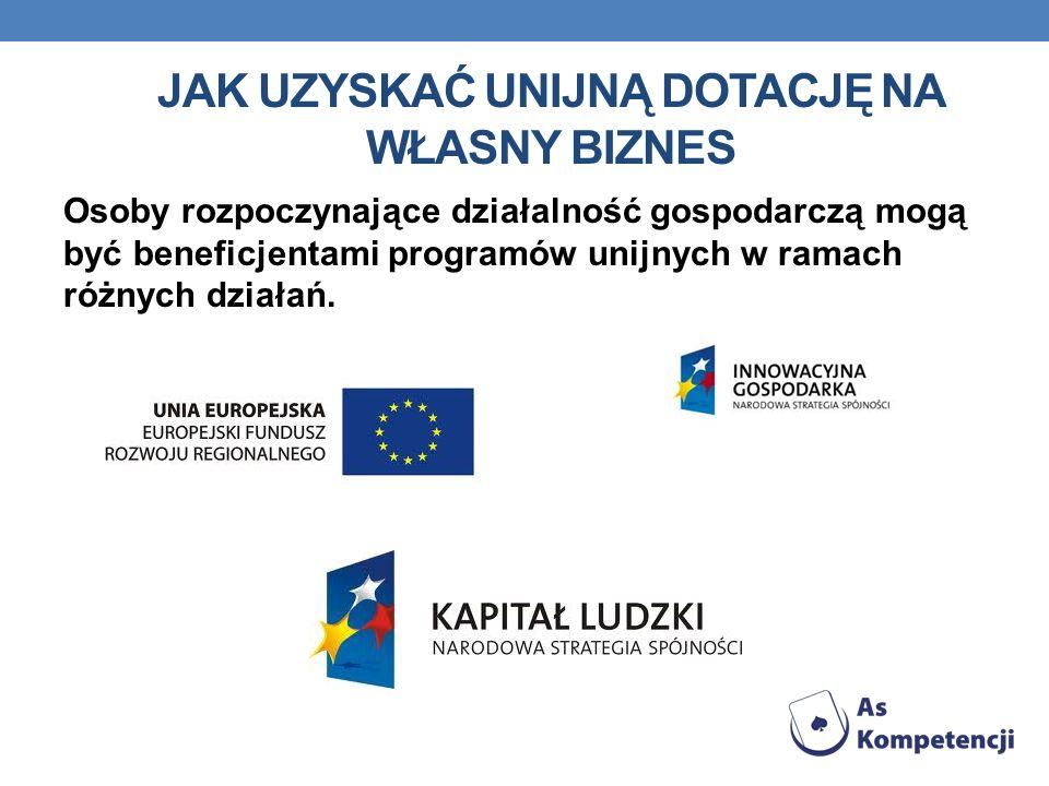 JAK UZYSKAĆ UNIJNĄ DOTACJĘ NA WŁASNY BIZNES Osoby rozpoczynające działalność gospodarczą mogą być beneficjentami programów unijnych w ramach różnych działań.
