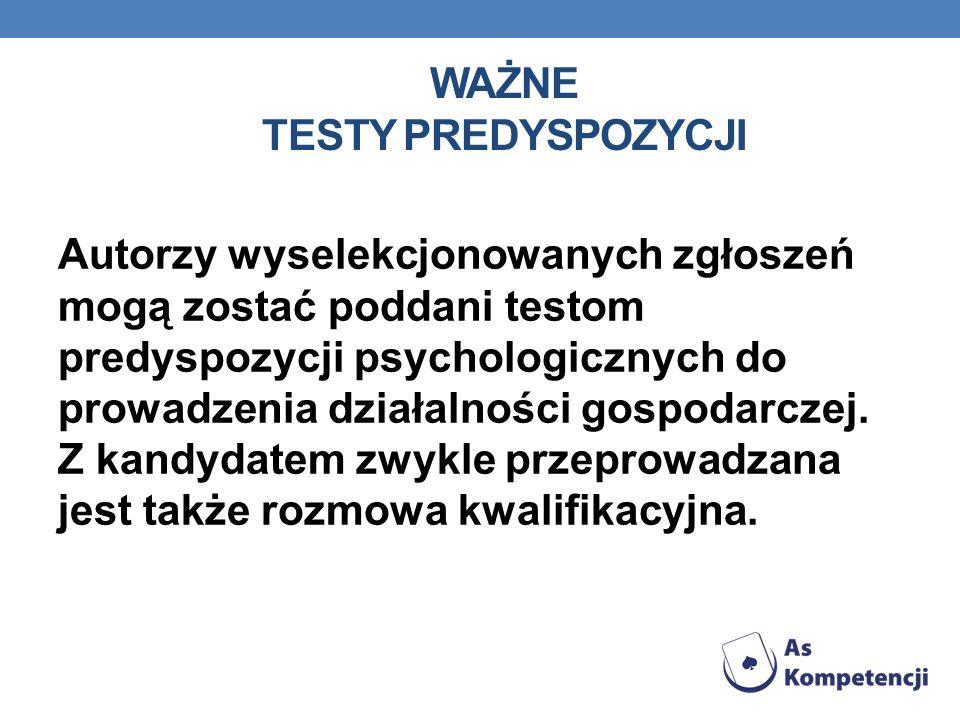 WAŻNE TESTY PREDYSPOZYCJI Autorzy wyselekcjonowanych zgłoszeń mogą zostać poddani testom predyspozycji psychologicznych do prowadzenia działalności gospodarczej.
