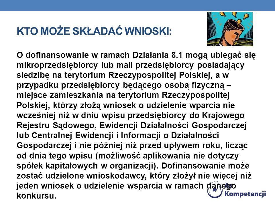 KTO MOŻE SKŁADAĆ WNIOSKI: O dofinansowanie w ramach Działania 8.1 mogą ubiegać się mikroprzedsiębiorcy lub mali przedsiębiorcy posiadający siedzibę na terytorium Rzeczypospolitej Polskiej, a w przypadku przedsiębiorcy będącego osobą fizyczną – miejsce zamieszkania na terytorium Rzeczypospolitej Polskiej, którzy złożą wniosek o udzielenie wparcia nie wcześniej niż w dniu wpisu przedsiębiorcy do Krajowego Rejestru Sądowego, Ewidencji Działalności Gospodarczej lub Centralnej Ewidencji i Informacji o Działalności Gospodarczej i nie później niż przed upływem roku, licząc od dnia tego wpisu (możliwość aplikowania nie dotyczy spółek kapitałowych w organizacji).