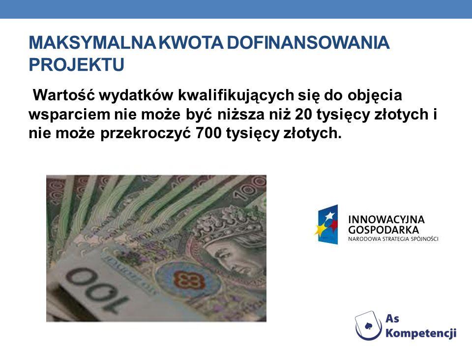 MAKSYMALNA KWOTA DOFINANSOWANIA PROJEKTU Wartość wydatków kwalifikujących się do objęcia wsparciem nie może być niższa niż 20 tysięcy złotych i nie może przekroczyć 700 tysięcy złotych.