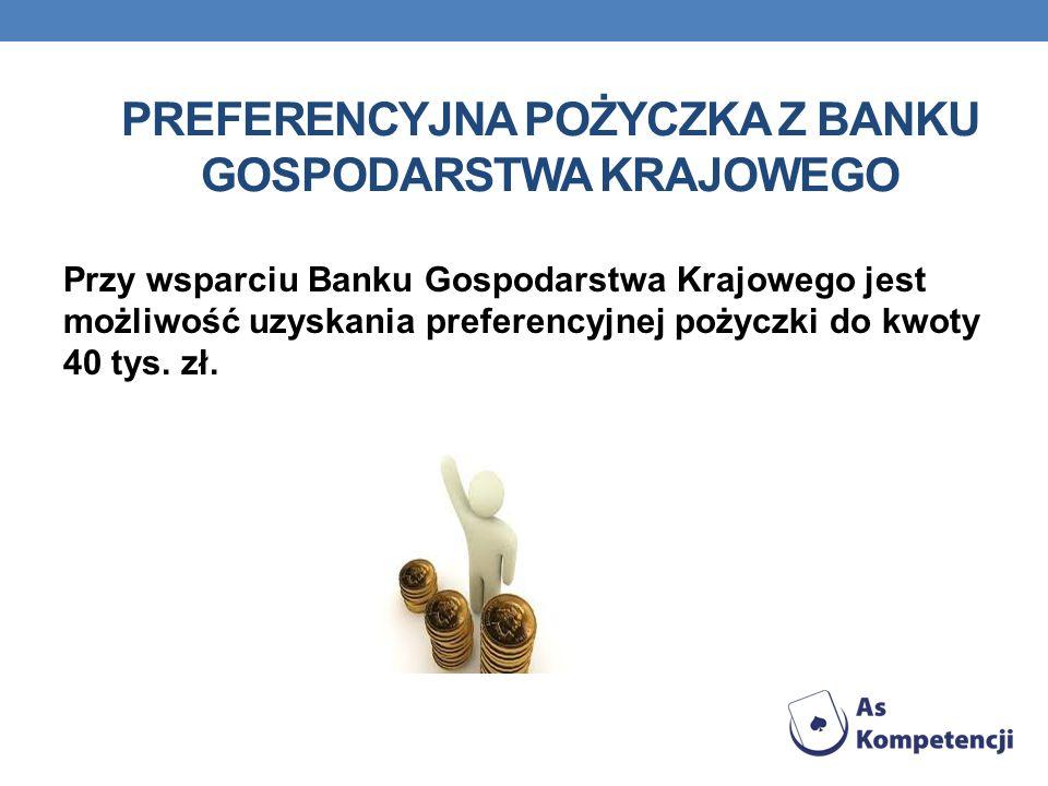 PREFERENCYJNA POŻYCZKA Z BANKU GOSPODARSTWA KRAJOWEGO Przy wsparciu Banku Gospodarstwa Krajowego jest możliwość uzyskania preferencyjnej pożyczki do kwoty 40 tys.