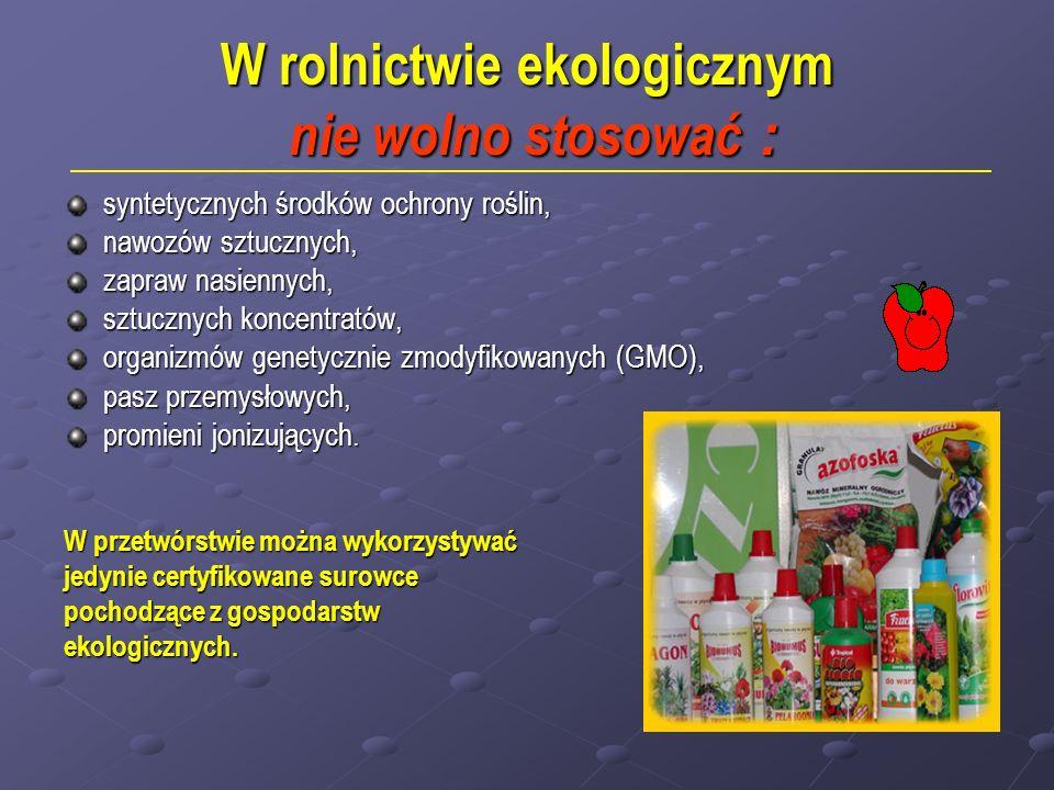 W rolnictwie ekologicznym nie wolno stosować : syntetycznych środków ochrony roślin, nawozów sztucznych, zapraw nasiennych, sztucznych koncentratów, o