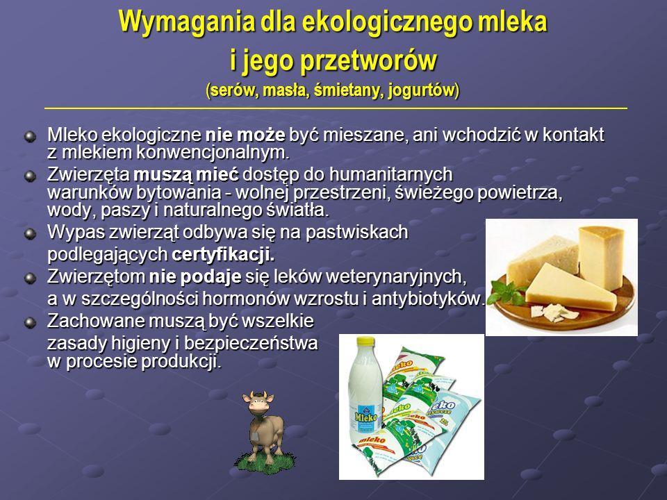 Wymagania dla ekologicznego mleka i jego przetworów ( serów, masła, śmietany, jogurtów ) Mleko ekologiczne nie może być mieszane, ani wchodzić w kontakt z mlekiem konwencjonalnym.