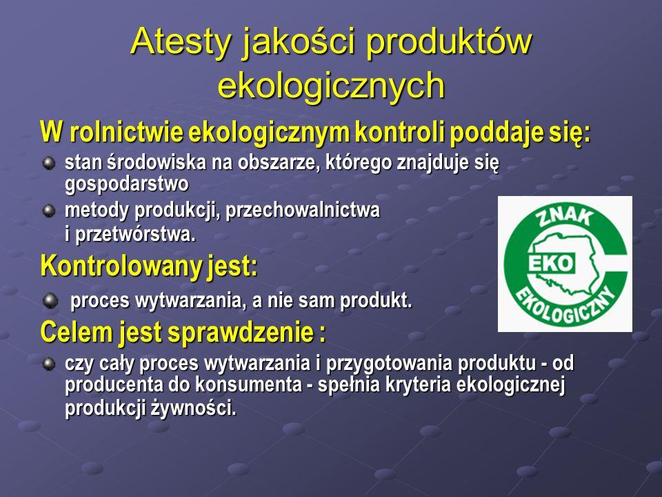 Atesty jakości produktów ekologicznych W rolnictwie ekologicznym kontroli poddaje się: stan środowiska na obszarze, którego znajduje się gospodarstwo metody produkcji, przechowalnictwa i przetwórstwa.