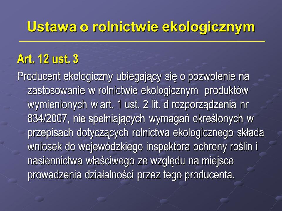 Ustawa o rolnictwie ekologicznym Art. 12 ust. 3 Producent ekologiczny ubiegający się o pozwolenie na zastosowanie w rolnictwie ekologicznym produktów