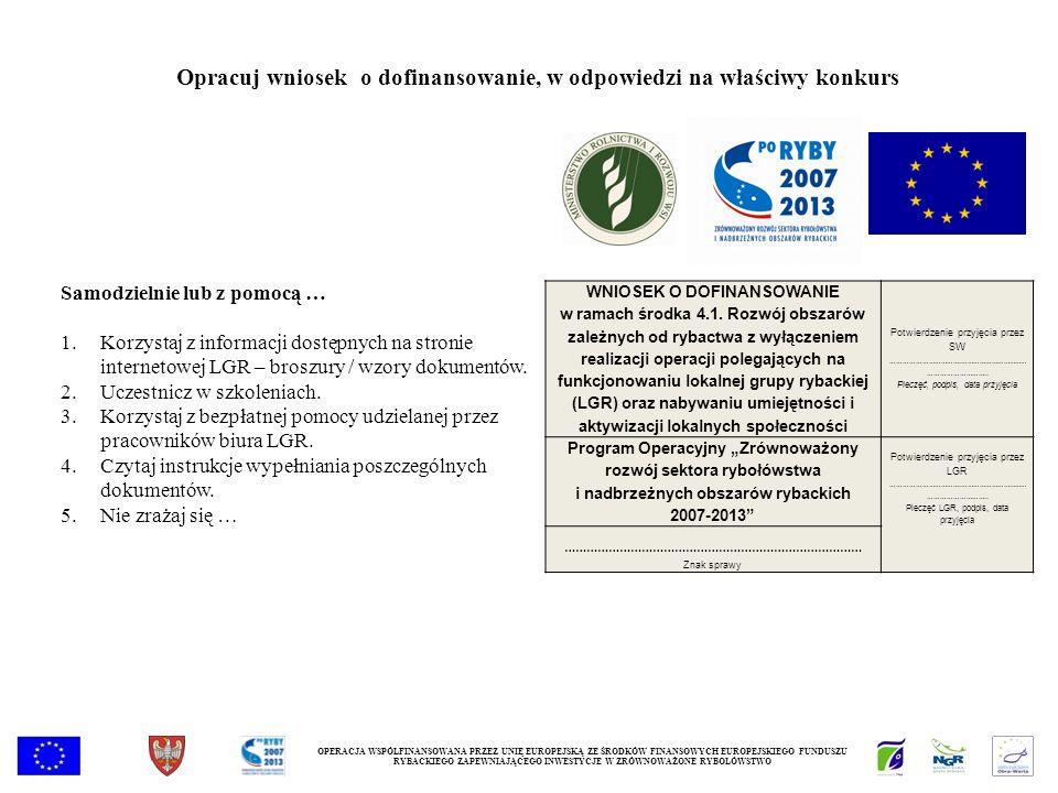 OPERACJA WSPÓŁFINANSOWANA PRZEZ UNIĘ EUROPEJSKĄ ZE ŚRODKÓW FINANSOWYCH EUROPEJSKIEGO FUNDUSZU RYBACKIEGO ZAPEWNIAJĄCEGO INWESTYCJE W ZRÓWNOWAŻONE RYBOŁÓWSTWO Opracuj wniosek o dofinansowanie, w odpowiedzi na właściwy konkurs WNIOSEK O DOFINANSOWANIE w ramach środka 4.1.