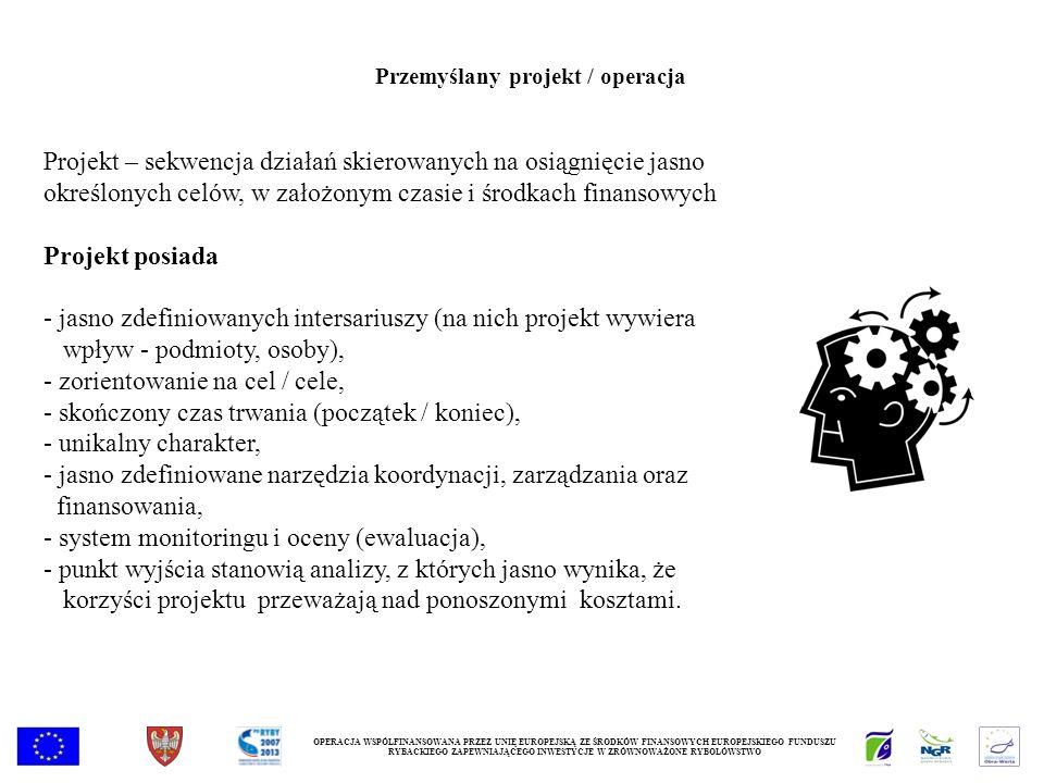 OPERACJA WSPÓŁFINANSOWANA PRZEZ UNIĘ EUROPEJSKĄ ZE ŚRODKÓW FINANSOWYCH EUROPEJSKIEGO FUNDUSZU RYBACKIEGO ZAPEWNIAJĄCEGO INWESTYCJE W ZRÓWNOWAŻONE RYBOŁÓWSTWO Przemyślany projekt / operacja Projekt – sekwencja działań skierowanych na osiągnięcie jasno określonych celów, w założonym czasie i środkach finansowych Projekt posiada - jasno zdefiniowanych intersariuszy (na nich projekt wywiera wpływ - podmioty, osoby), - zorientowanie na cel / cele, - skończony czas trwania (początek / koniec), - unikalny charakter, - jasno zdefiniowane narzędzia koordynacji, zarządzania oraz finansowania, - system monitoringu i oceny (ewaluacja), - punkt wyjścia stanowią analizy, z których jasno wynika, że korzyści projektu przeważają nad ponoszonymi kosztami.