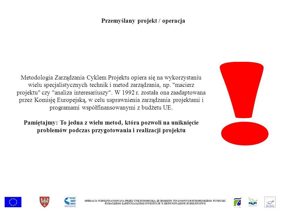 OPERACJA WSPÓŁFINANSOWANA PRZEZ UNIĘ EUROPEJSKĄ ZE ŚRODKÓW FINANSOWYCH EUROPEJSKIEGO FUNDUSZU RYBACKIEGO ZAPEWNIAJĄCEGO INWESTYCJE W ZRÓWNOWAŻONE RYBOŁÓWSTWO Przemyślany projekt / operacja Metodologia Zarządzania Cyklem Projektu opiera się na wykorzystaniu wielu specjalistycznych technik i metod zarządzania, np.
