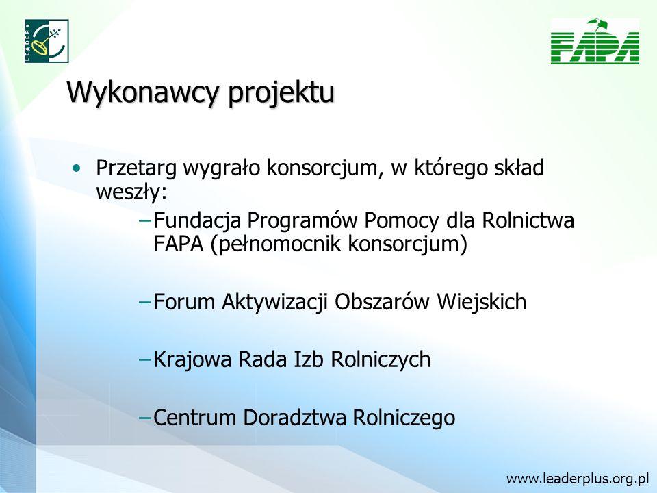Wykonawcy projektu Przetarg wygrało konsorcjum, w którego skład weszły: Fundacja Programów Pomocy dla Rolnictwa FAPA (pełnomocnik konsorcjum) Forum Aktywizacji Obszarów Wiejskich Krajowa Rada Izb Rolniczych Centrum Doradztwa Rolniczego www.leaderplus.org.pl